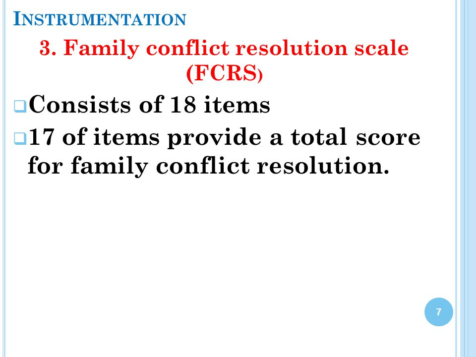 I NSTRUMENTATION 3. Family conflict resolution scale (FCRS )  Consists of 18 items  17 of items provide a total score for family conflict resolution