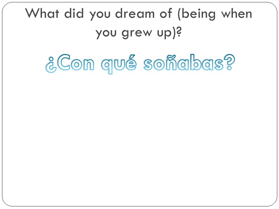 What did you dream of (being when you grew up)?