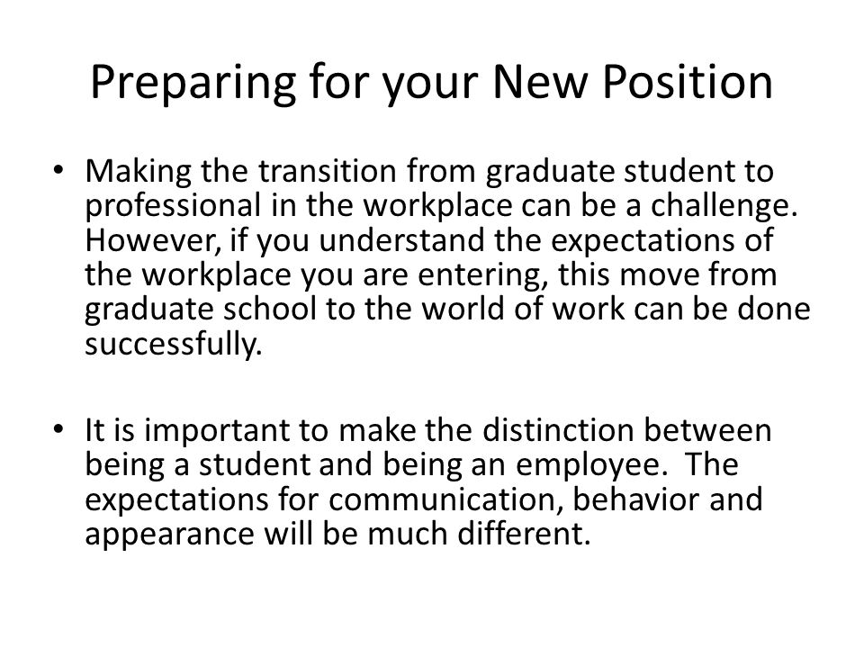 Preparing for your New Position Making the transition from graduate student to professional in the workplace can be a challenge.