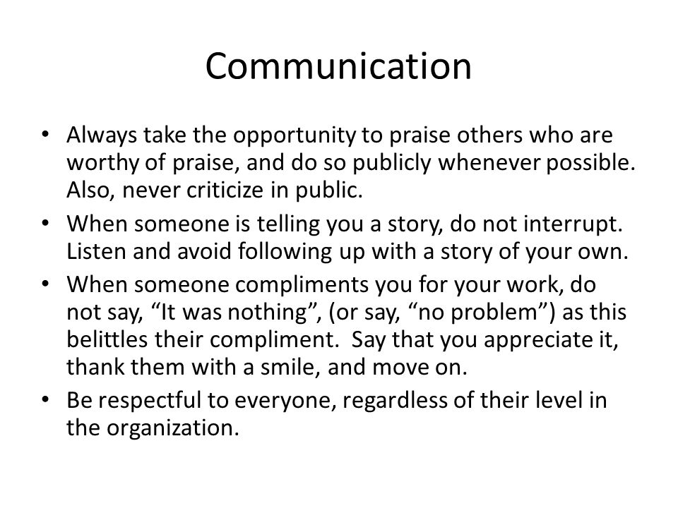 Communication Always take the opportunity to praise others who are worthy of praise, and do so publicly whenever possible.
