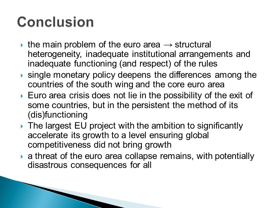  the main problem of the euro area → structural heterogeneity, inadequate institutional arrangements and inadequate functioning (and respect) of the rules  single monetary policy deepens the differences among the countries of the south wing and the core euro area  Euro area crisis does not lie in the possibility of the exit of some countries, but in the persistent the method of its (dis)functioning  The largest EU project with the ambition to significantly accelerate its growth to a level ensuring global competitiveness did not bring growth  a threat of the euro area collapse remains, with potentially disastrous consequences for all