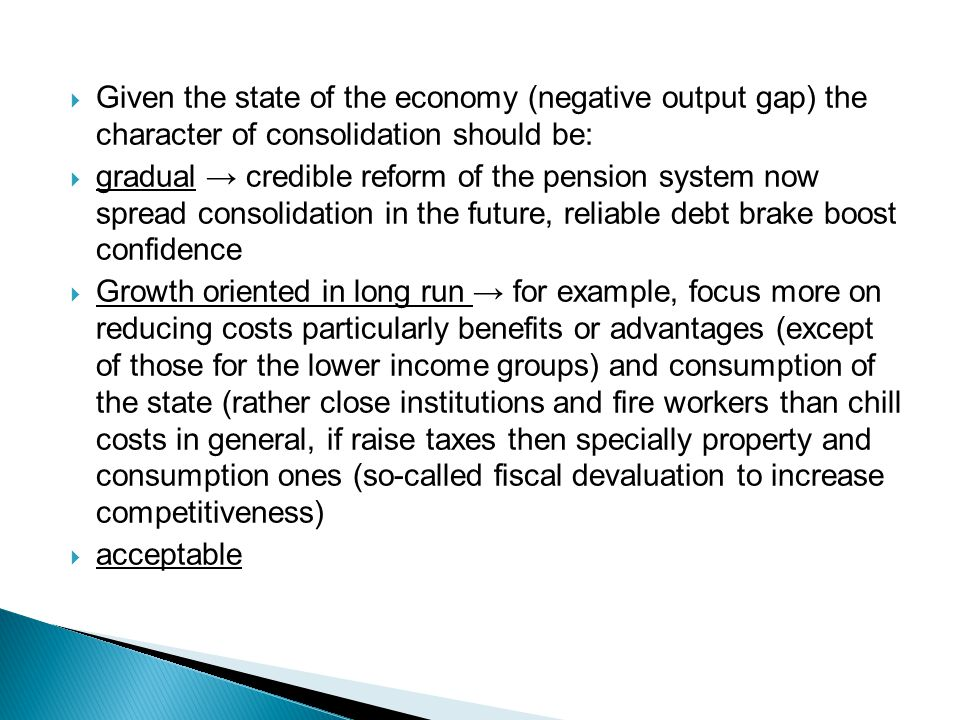  Given the state of the economy (negative output gap) the character of consolidation should be:  gradual → credible reform of the pension system now spread consolidation in the future, reliable debt brake boost confidence  Growth oriented in long run → for example, focus more on reducing costs particularly benefits or advantages (except of those for the lower income groups) and consumption of the state (rather close institutions and fire workers than chill costs in general, if raise taxes then specially property and consumption ones (so-called fiscal devaluation to increase competitiveness)  acceptable