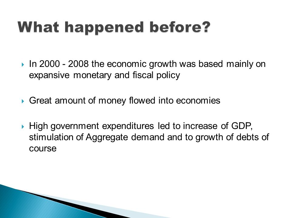  In 2000 - 2008 the economic growth was based mainly on expansive monetary and fiscal policy  Great amount of money flowed into economies  High government expenditures led to increase of GDP, stimulation of Aggregate demand and to growth of debts of course