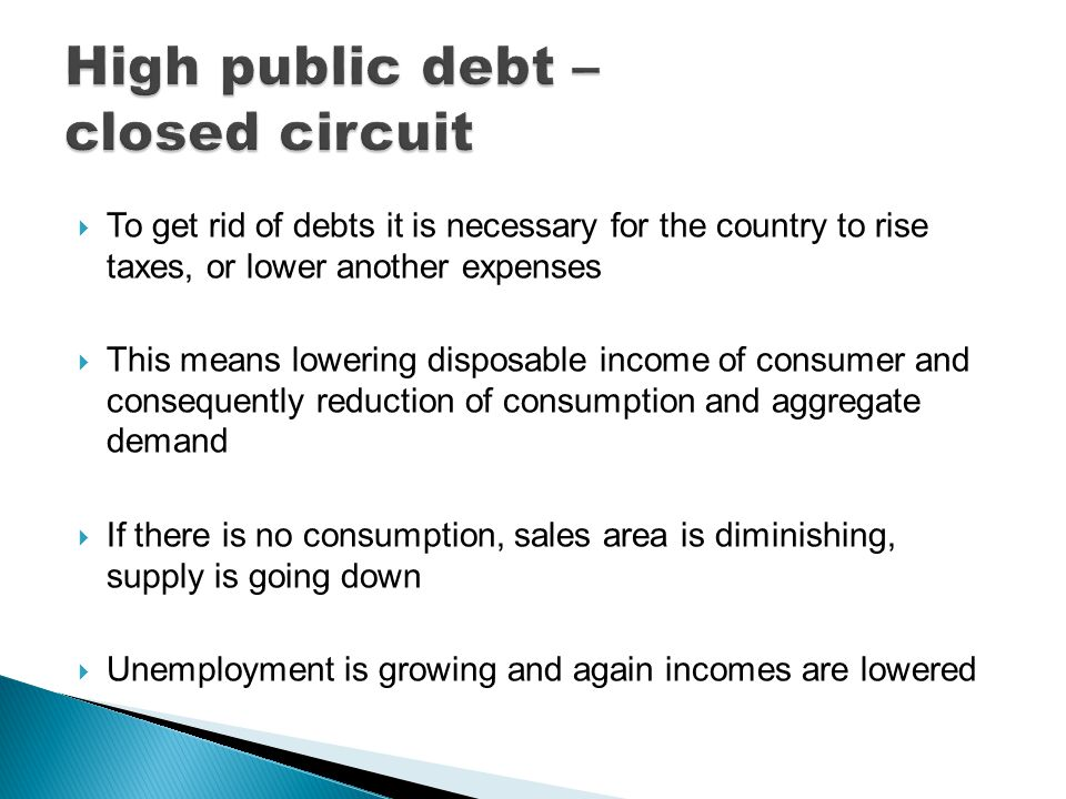  To get rid of debts it is necessary for the country to rise taxes, or lower another expenses  This means lowering disposable income of consumer and consequently reduction of consumption and aggregate demand  If there is no consumption, sales area is diminishing, supply is going down  Unemployment is growing and again incomes are lowered