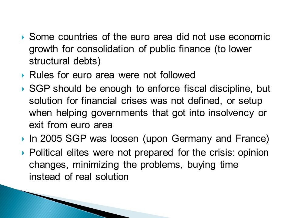  Some countries of the euro area did not use economic growth for consolidation of public finance (to lower structural debts)  Rules for euro area were not followed  SGP should be enough to enforce fiscal discipline, but solution for financial crises was not defined, or setup when helping governments that got into insolvency or exit from euro area  In 2005 SGP was loosen (upon Germany and France)  Political elites were not prepared for the crisis: opinion changes, minimizing the problems, buying time instead of real solution