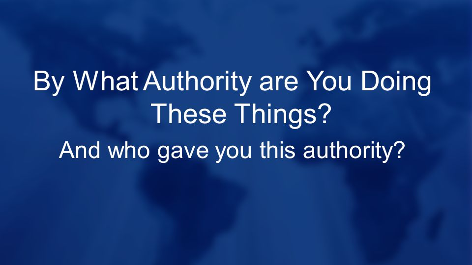 By What Authority are You Doing These Things? And who gave you this authority?