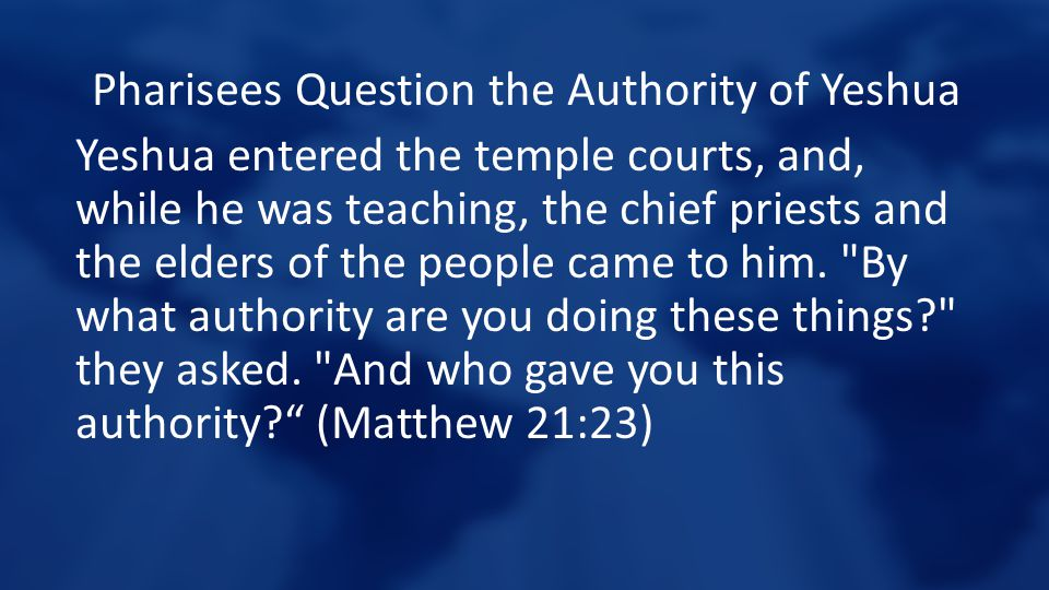 Pharisees Question the Authority of Yeshua Yeshua entered the temple courts, and, while he was teaching, the chief priests and the elders of the peopl
