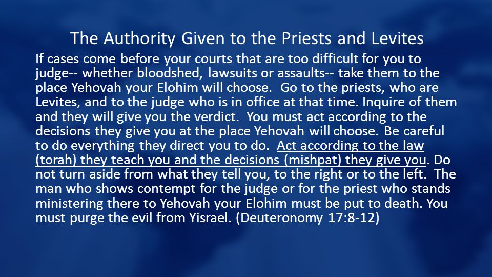 The Authority Given to the Priests and Levites If cases come before your courts that are too difficult for you to judge-- whether bloodshed, lawsuits