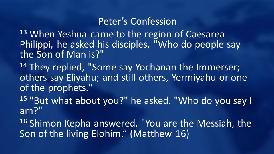 Peter's Confession 13 When Yeshua came to the region of Caesarea Philippi, he asked his disciples,