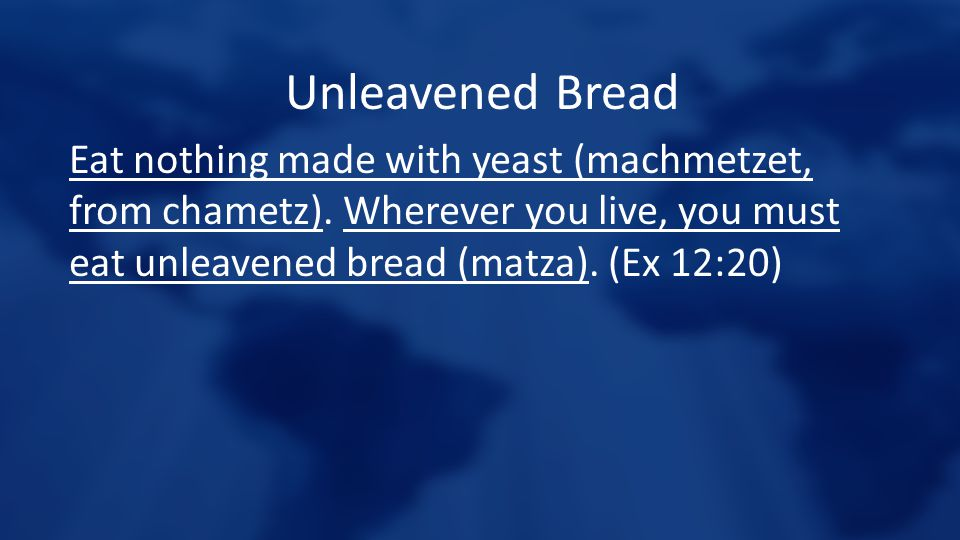 Unleavened Bread Eat nothing made with yeast (machmetzet, from chametz). Wherever you live, you must eat unleavened bread (matza). (Ex 12:20)