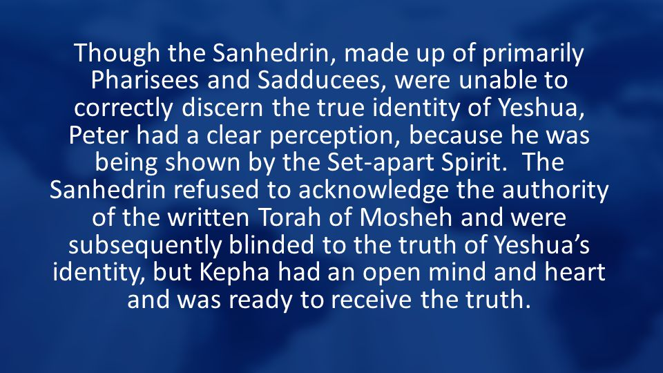 Though the Sanhedrin, made up of primarily Pharisees and Sadducees, were unable to correctly discern the true identity of Yeshua, Peter had a clear pe