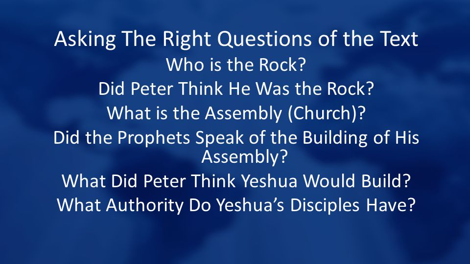 Asking The Right Questions of the Text Who is the Rock? Did Peter Think He Was the Rock? What is the Assembly (Church)? Did the Prophets Speak of the