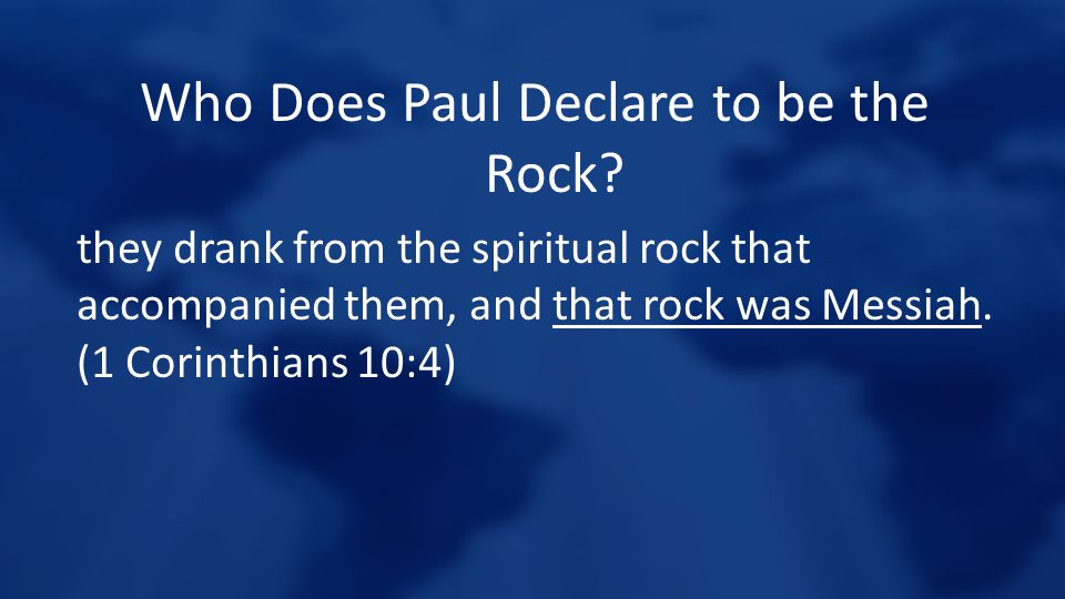 Who Does Paul Declare to be the Rock? they drank from the spiritual rock that accompanied them, and that rock was Messiah. (1 Corinthians 10:4)