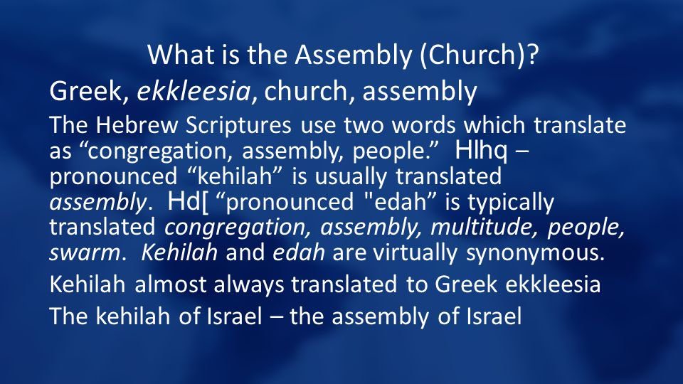 "What is the Assembly (Church)? Greek, ekkleesia, church, assembly The Hebrew Scriptures use two words which translate as ""congregation, assembly, peop"