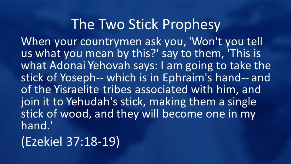 The Two Stick Prophesy When your countrymen ask you, 'Won't you tell us what you mean by this?' say to them, 'This is what Adonai Yehovah says: I am g