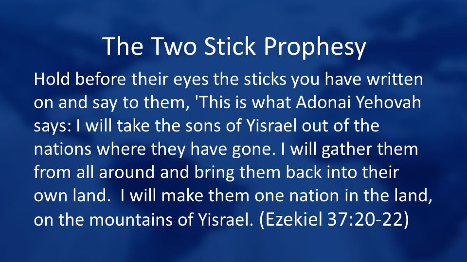 The Two Stick Prophesy Hold before their eyes the sticks you have written on and say to them, 'This is what Adonai Yehovah says: I will take the sons