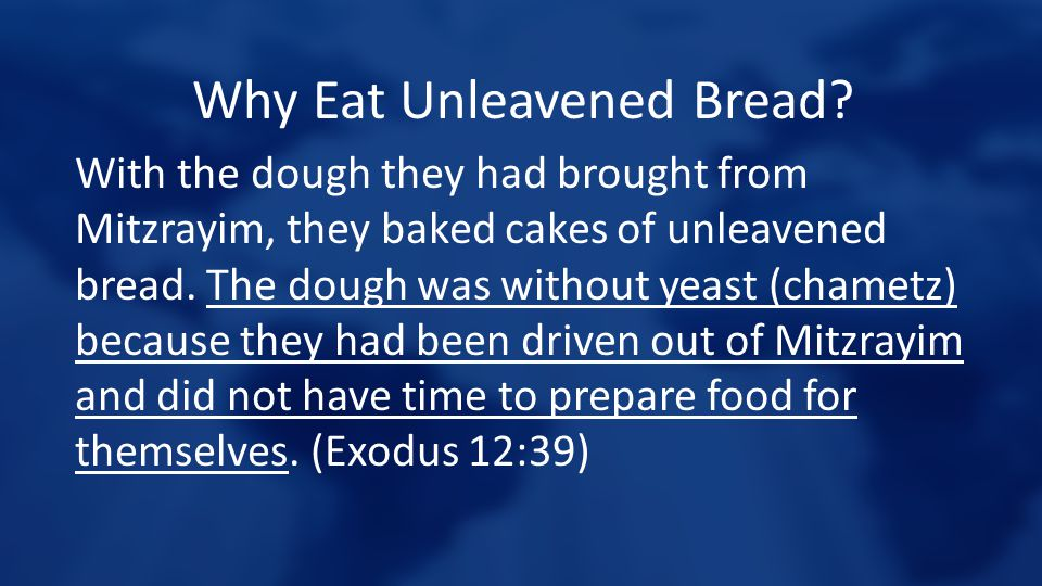 Why Eat Unleavened Bread? With the dough they had brought from Mitzrayim, they baked cakes of unleavened bread. The dough was without yeast (chametz)