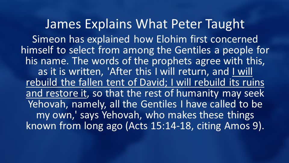 James Explains What Peter Taught Simeon has explained how Elohim first concerned himself to select from among the Gentiles a people for his name. The