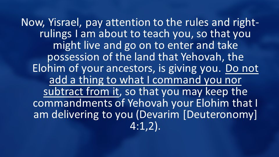 Now, Yisrael, pay attention to the rules and right- rulings I am about to teach you, so that you might live and go on to enter and take possession of