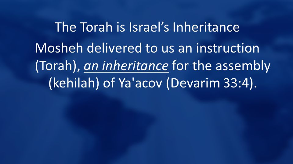 The Torah is Israel's Inheritance Mosheh delivered to us an instruction (Torah), an inheritance for the assembly (kehilah) of Ya'acov (Devarim 33:4).
