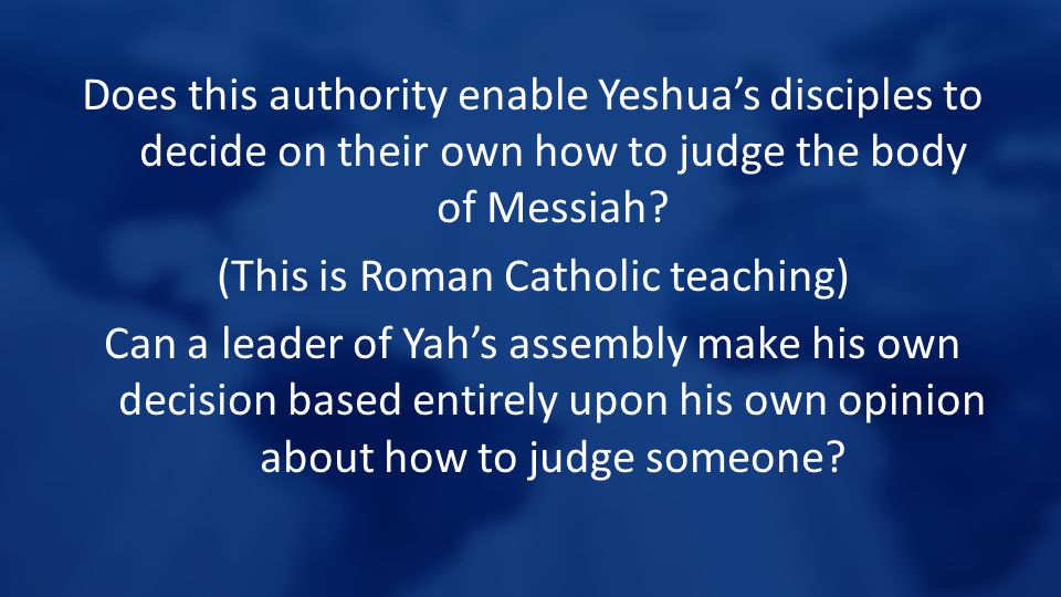 Does this authority enable Yeshua's disciples to decide on their own how to judge the body of Messiah? (This is Roman Catholic teaching) Can a leader