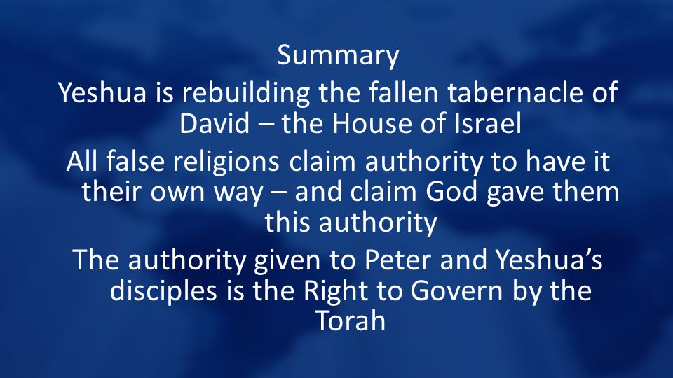 Summary Yeshua is rebuilding the fallen tabernacle of David – the House of Israel All false religions claim authority to have it their own way – and c