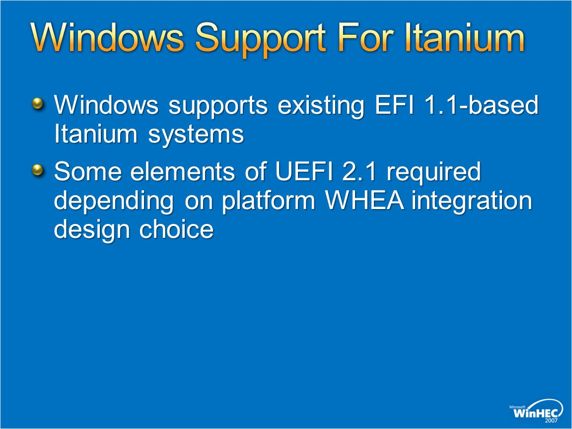 Windows supports existing EFI 1.1-based Itanium systems Some elements of UEFI 2.1 required depending on platform WHEA integration design choice