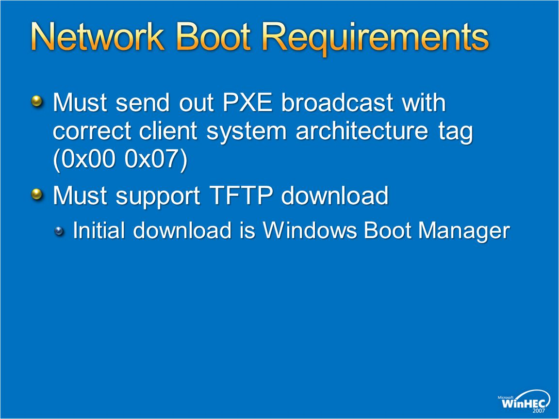 Must send out PXE broadcast with correct client system architecture tag (0x00 0x07) Must support TFTP download Initial download is Windows Boot Manage