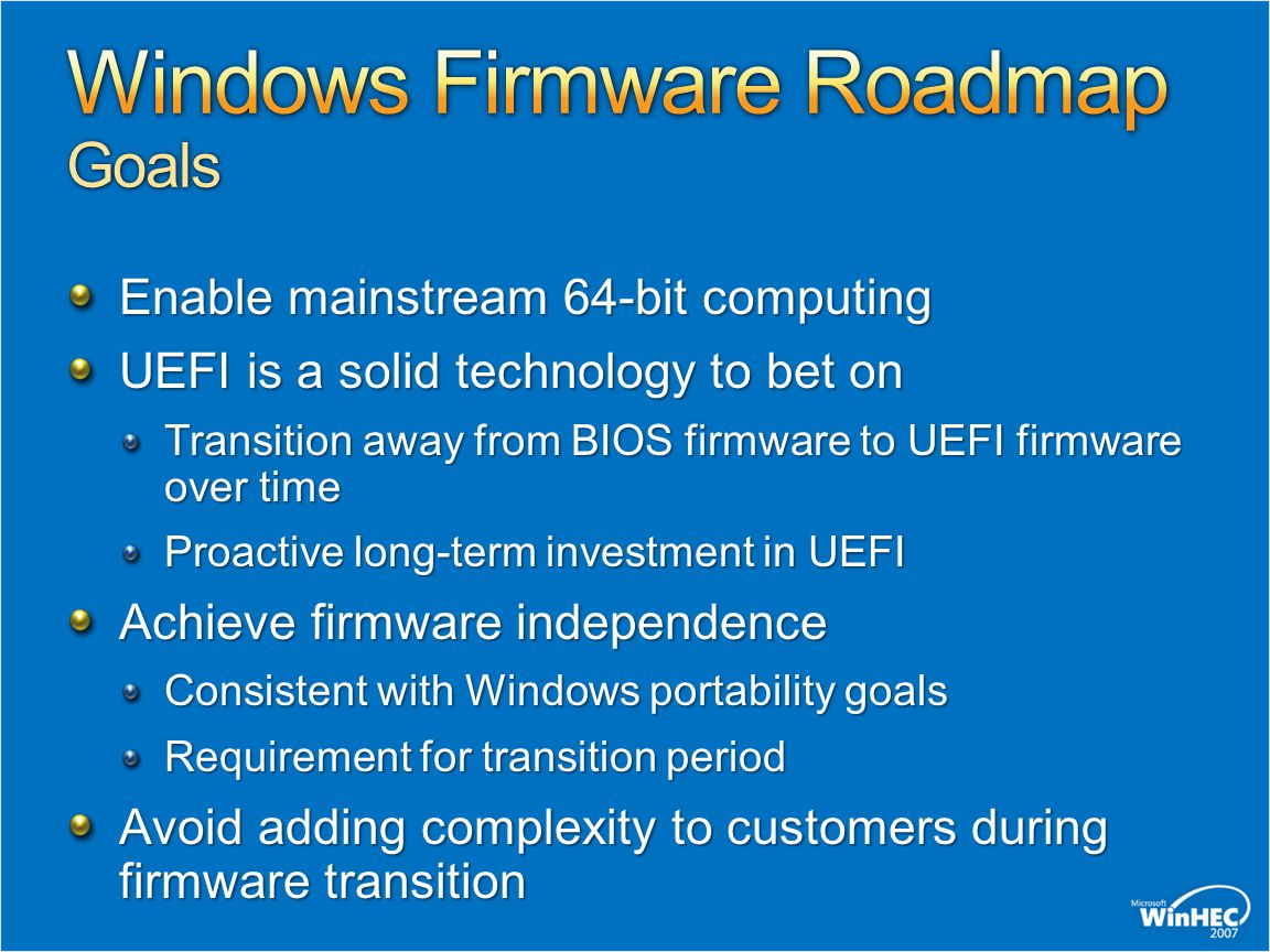 Web Resources Portal: http://www.microsoft.com/whdc/system/platform/firmware/default.mspx http://www.microsoft.com/whdc/system/platform/firmware/default.mspx UEFI Requirements: http://www.microsoft.com/whdc/system/platform/firmware/uefireg.mspx http://www.microsoft.com/whdc/system/platform/firmware/uefireg.mspx Custom Boot Actions http://www.microsoft.com/whdc/system/platform/firmware/OEMBoot_Vista.mspx Related Sessions SVR-T326 WHEA Systems: Design and Implementation SVR-T326 WHEA Systems: Design and Implementation Questions and Comments: Winboot @ microsoft.com