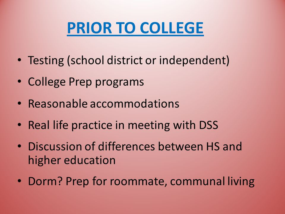 PRIOR TO COLLEGE Testing (school district or independent) College Prep programs Reasonable accommodations Real life practice in meeting with DSS Discussion of differences between HS and higher education Dorm.