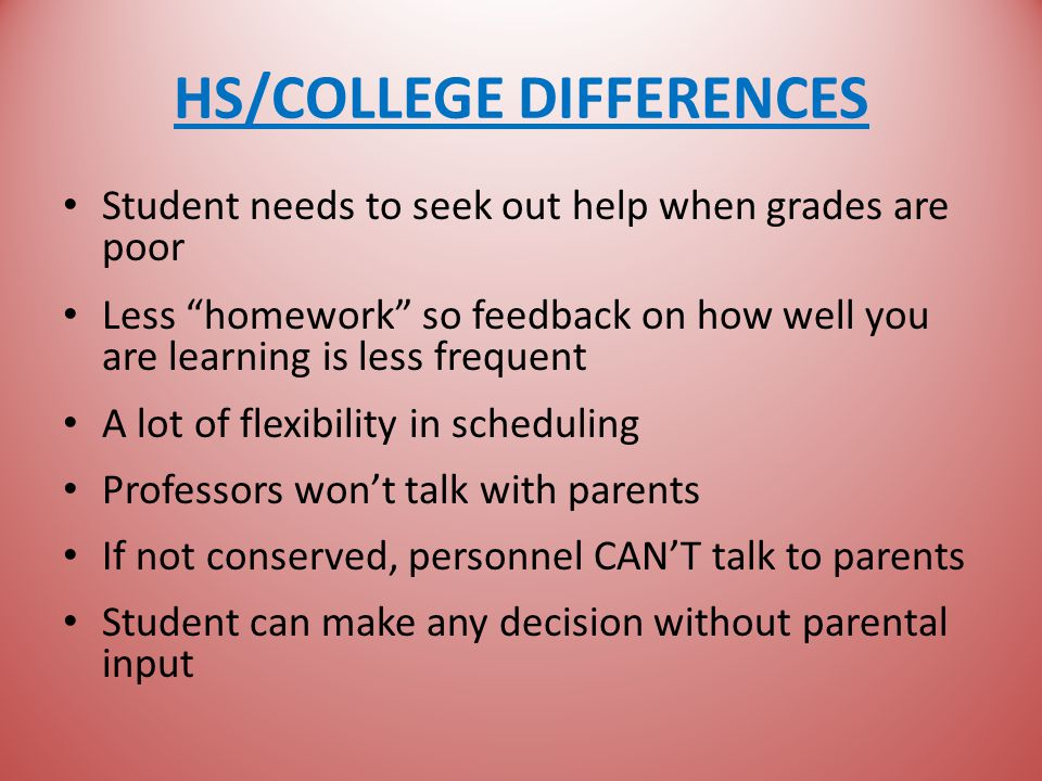 HS/COLLEGE DIFFERENCES Student needs to seek out help when grades are poor Less homework so feedback on how well you are learning is less frequent A lot of flexibility in scheduling Professors won't talk with parents If not conserved, personnel CAN'T talk to parents Student can make any decision without parental input