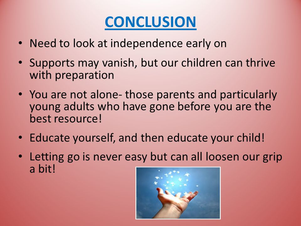 CONCLUSION Need to look at independence early on Supports may vanish, but our children can thrive with preparation You are not alone- those parents and particularly young adults who have gone before you are the best resource.
