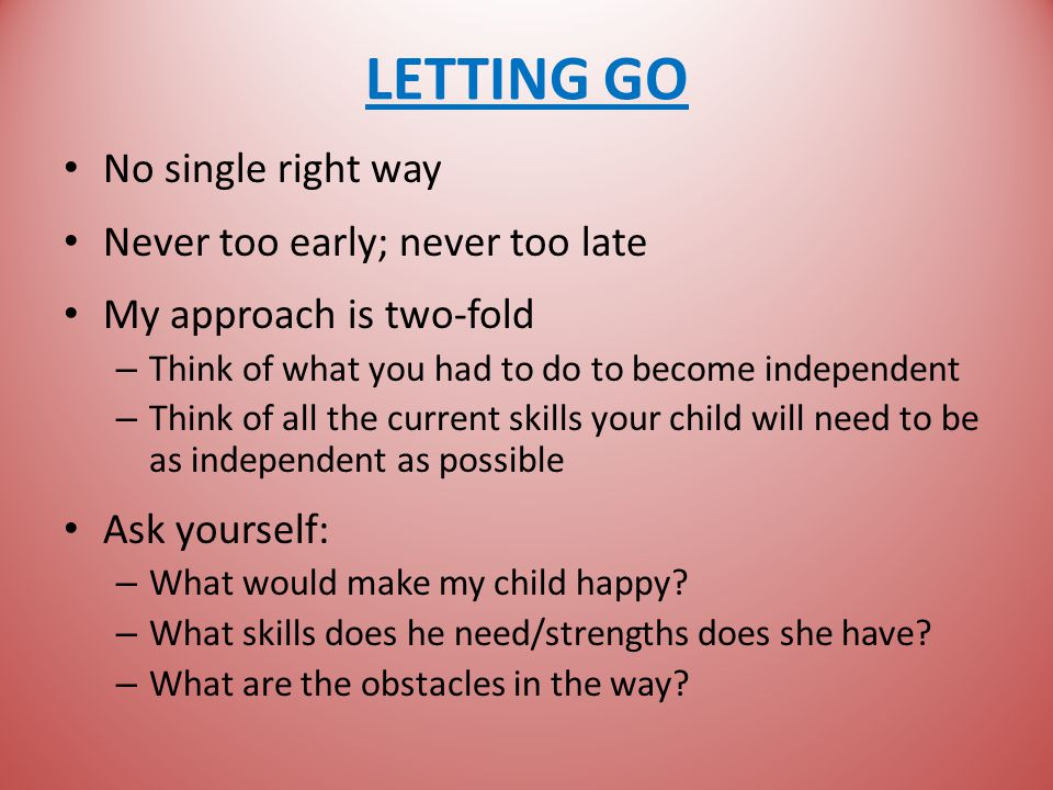 LETTING GO No single right way Never too early; never too late My approach is two-fold – Think of what you had to do to become independent – Think of all the current skills your child will need to be as independent as possible Ask yourself: – What would make my child happy.