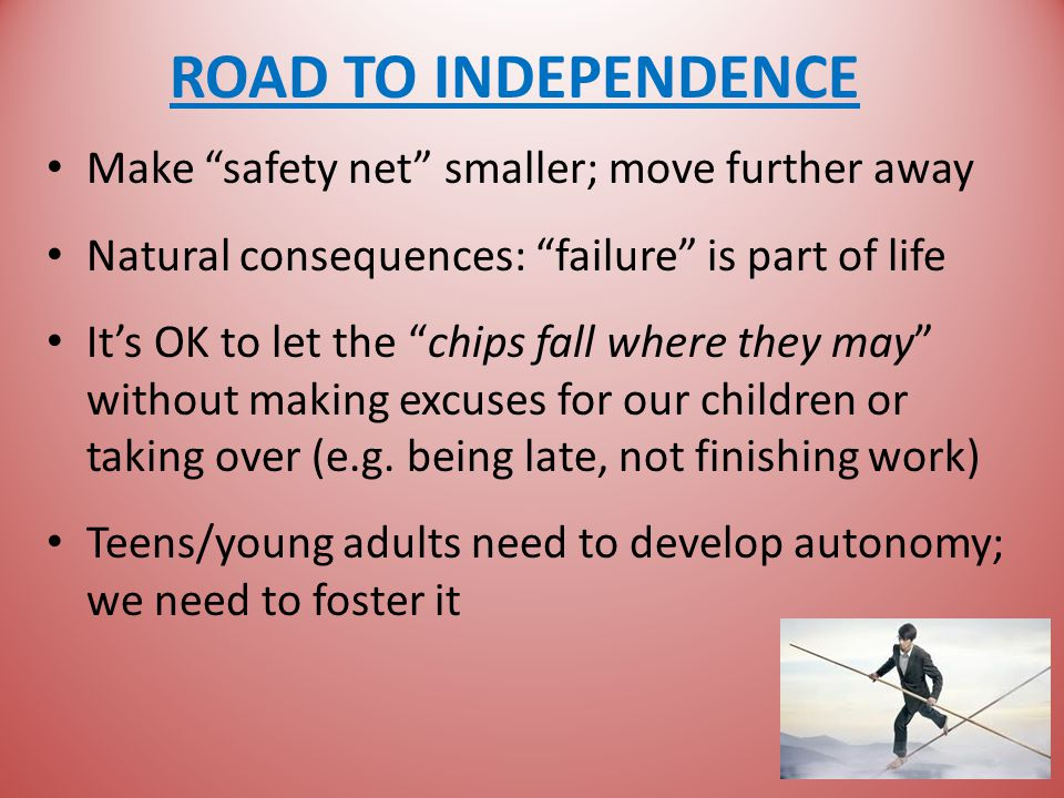 ROAD TO INDEPENDENCE Make safety net smaller; move further away Natural consequences: failure is part of life It's OK to let the chips fall where they may without making excuses for our children or taking over (e.g.