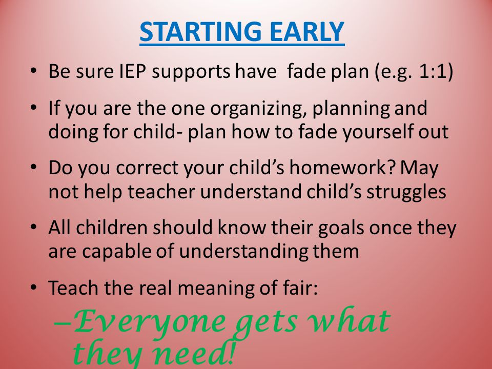 STARTING EARLY Be sure IEP supports have fade plan (e.g.