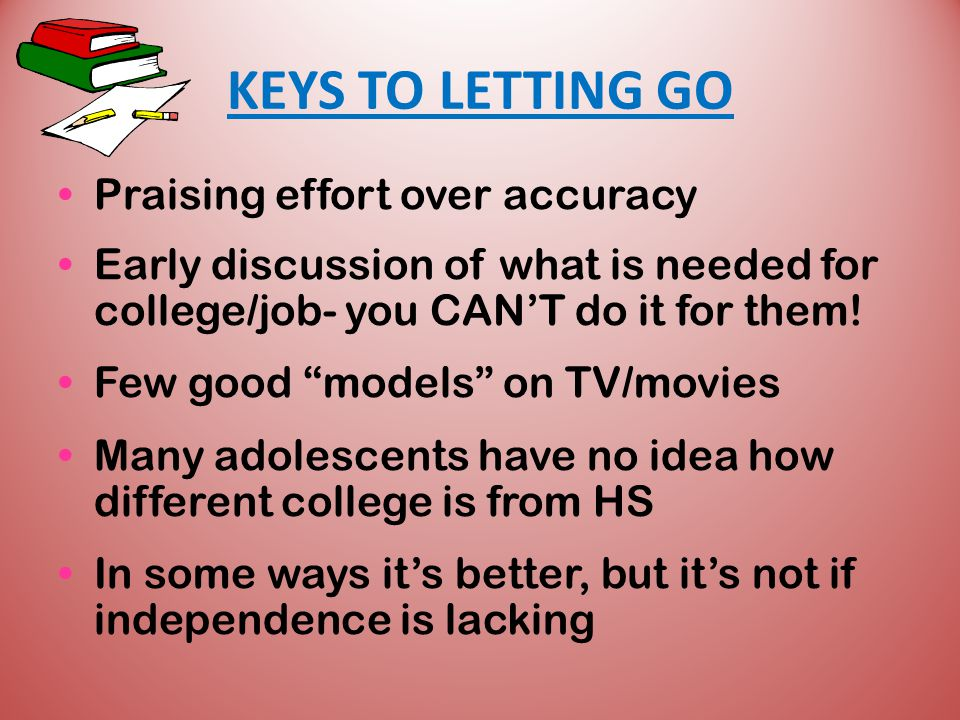 KEYS TO LETTING GO Praising effort over accuracy Early discussion of what is needed for college/job- you CAN'T do it for them.