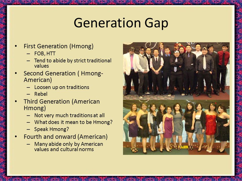 Generation Gap First Generation (Hmong) – FOB, HTT – Tend to abide by strict traditional values Second Generation ( Hmong- American) – Loosen up on tr
