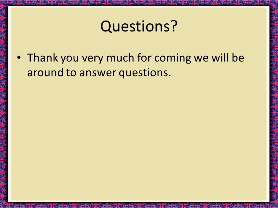 Questions? Thank you very much for coming we will be around to answer questions.
