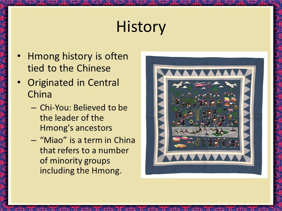"""History Hmong history is often tied to the Chinese Originated in Central China – Chi-You: Believed to be the leader of the Hmong's ancestors – """"Miao"""""""