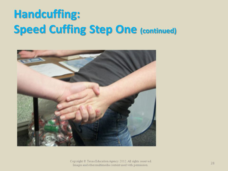 Copyright © Texas Education Agency 2012. All rights reserved. Images and other multimedia content used with permission. Handcuffing: Speed Cuffing Ste