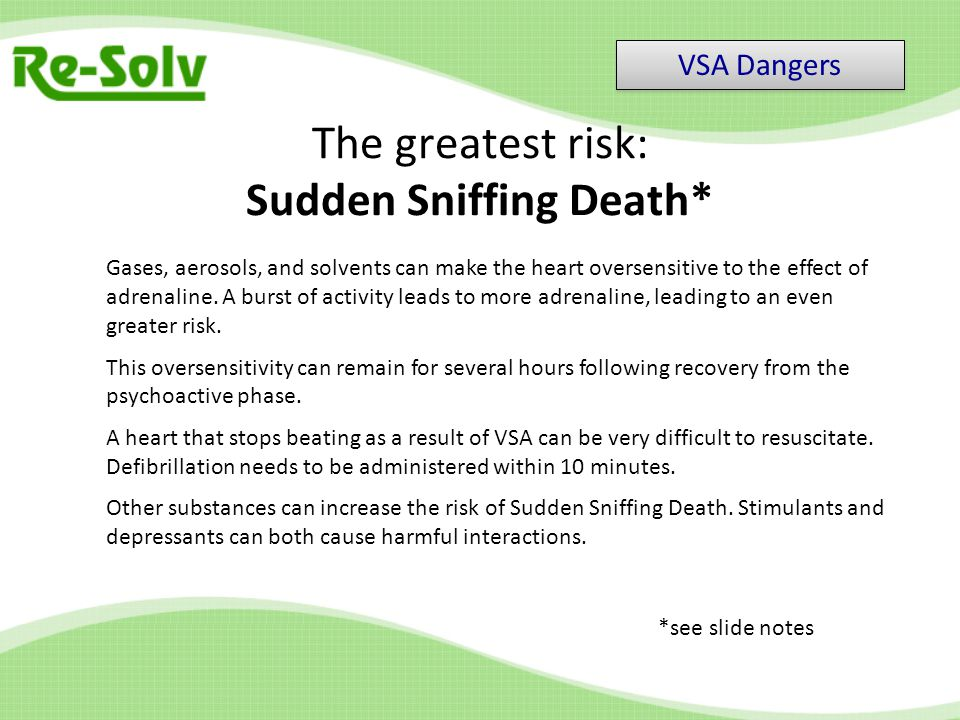 The greatest risk: Sudden Sniffing Death* Gases, aerosols, and solvents can make the heart oversensitive to the effect of adrenaline.