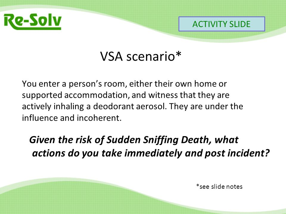 VSA scenario* You enter a person's room, either their own home or supported accommodation, and witness that they are actively inhaling a deodorant aerosol.