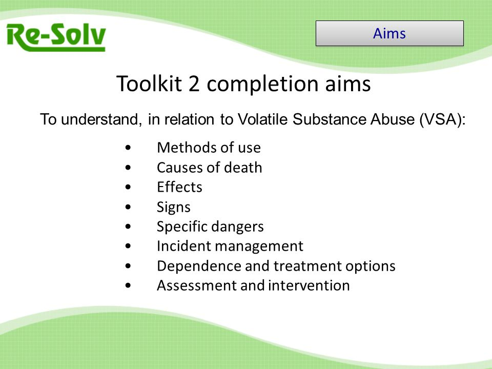 Methods of use Causes of death Effects Signs Specific dangers Incident management Dependence and treatment options Assessment and intervention Toolkit 2 completion aims Aims To understand, in relation to Volatile Substance Abuse (VSA):
