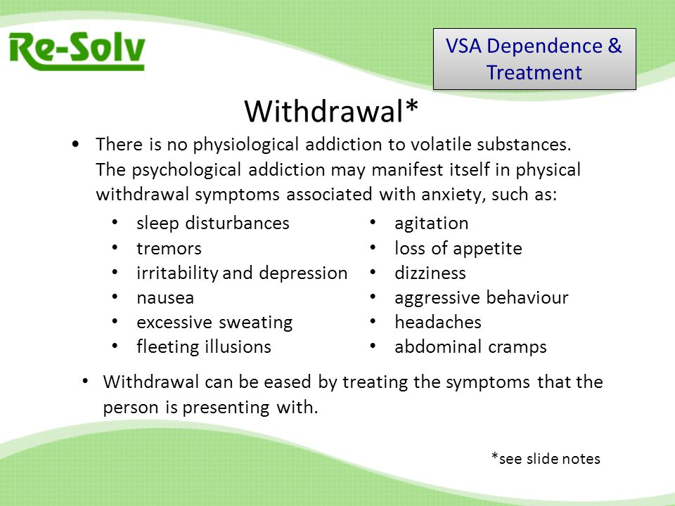Withdrawal* There is no physiological addiction to volatile substances.