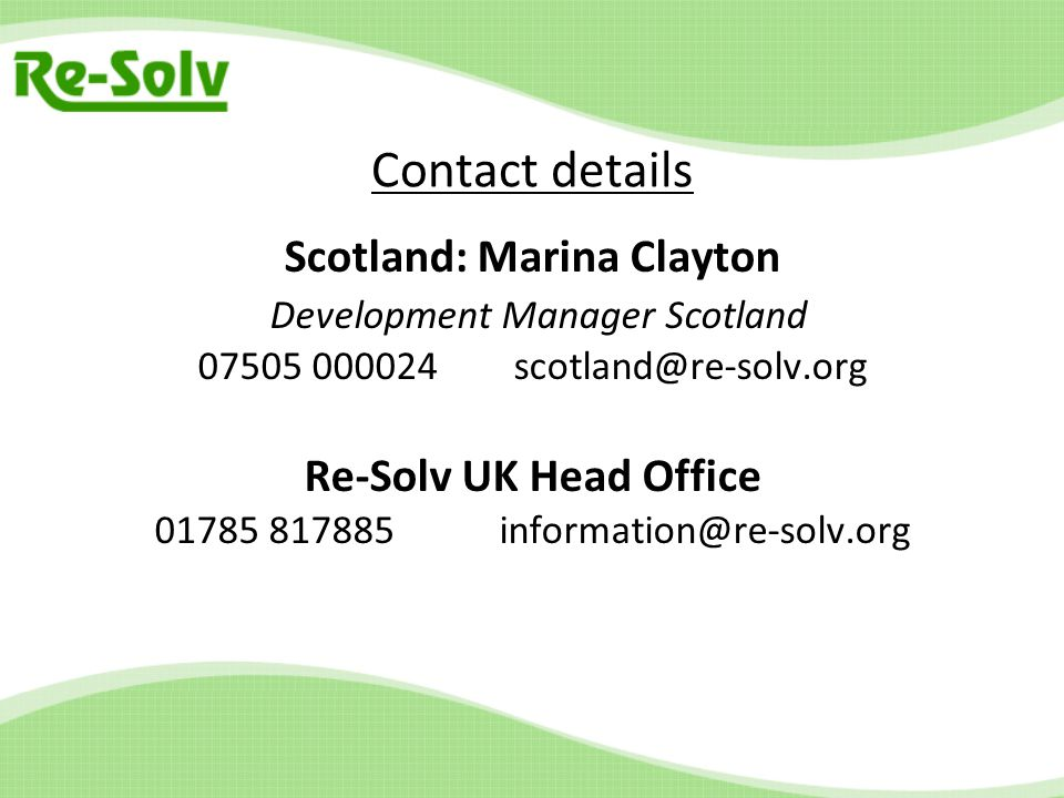 Contact details Scotland: Marina Clayton Development Manager Scotland 07505 000024 scotland@re-solv.org Re-Solv UK Head Office 01785 817885 information@re-solv.org
