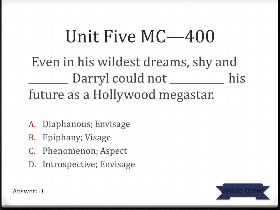 Unit Five MC—400 Even in his wildest dreams, shy and ________ Darryl could not ___________ his future as a Hollywood megastar. A. Diaphanous; Envisage