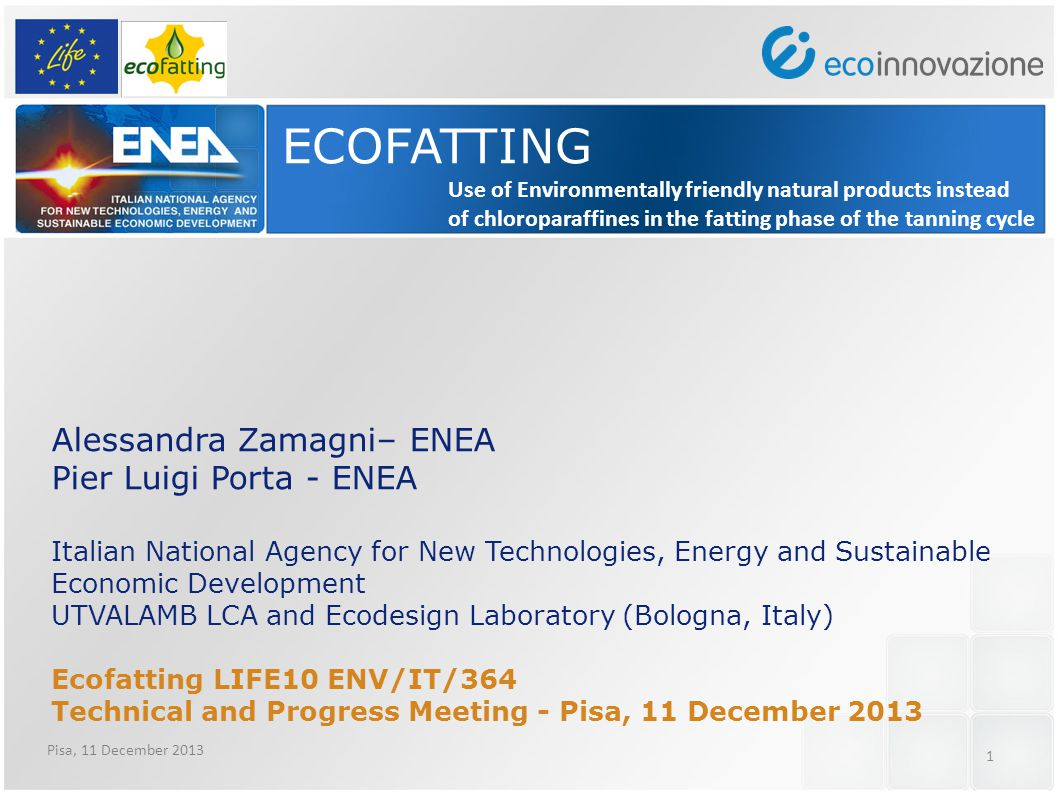 1 ECOFATTING Alessandra Zamagni– ENEA Pier Luigi Porta - ENEA Italian National Agency for New Technologies, Energy and Sustainable Economic Development UTVALAMB LCA and Ecodesign Laboratory (Bologna, Italy) Ecofatting LIFE10 ENV/IT/364 Technical and Progress Meeting - Pisa, 11 December 2013 Use of Environmentally friendly natural products instead of chloroparaffines in the fatting phase of the tanning cycle Pisa, 11 December 2013