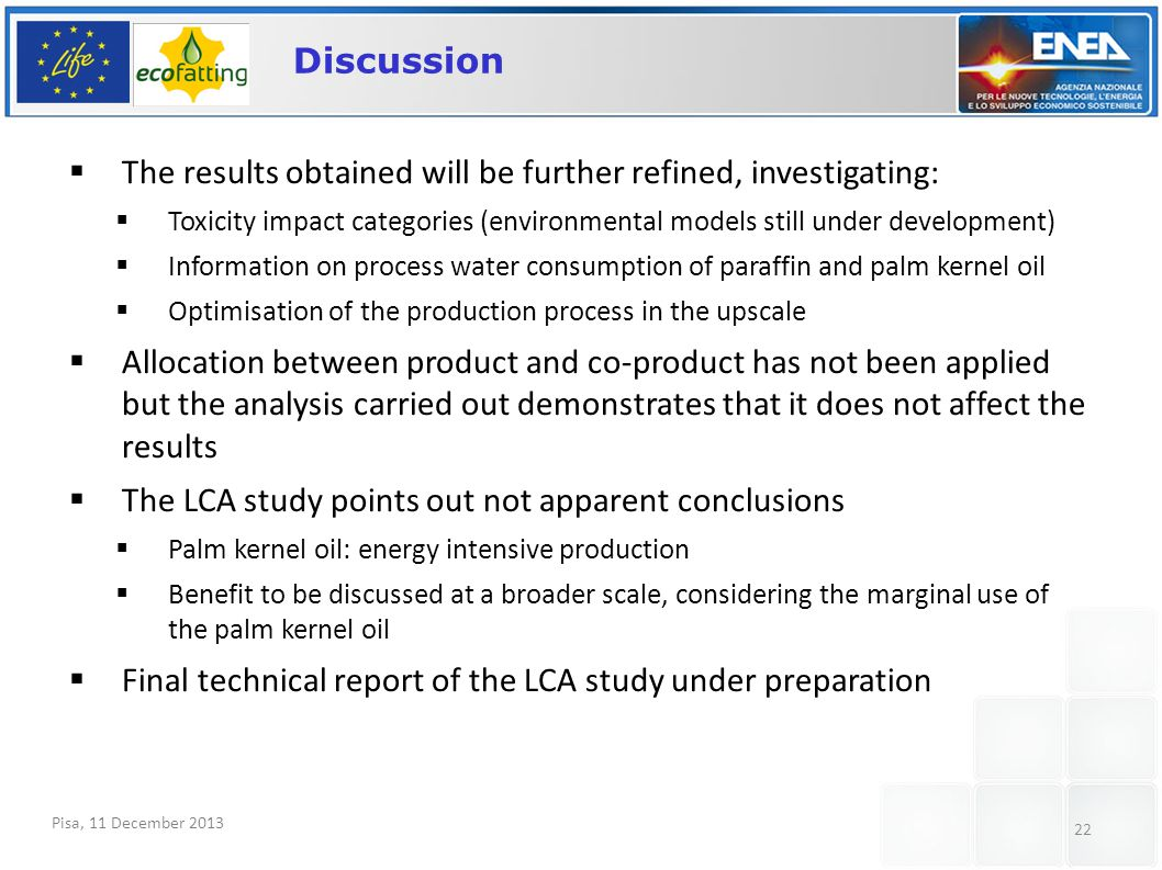 Pisa, 11 December 2013 22 Discussion  The results obtained will be further refined, investigating:  Toxicity impact categories (environmental models still under development)  Information on process water consumption of paraffin and palm kernel oil  Optimisation of the production process in the upscale  Allocation between product and co-product has not been applied but the analysis carried out demonstrates that it does not affect the results  The LCA study points out not apparent conclusions  Palm kernel oil: energy intensive production  Benefit to be discussed at a broader scale, considering the marginal use of the palm kernel oil  Final technical report of the LCA study under preparation