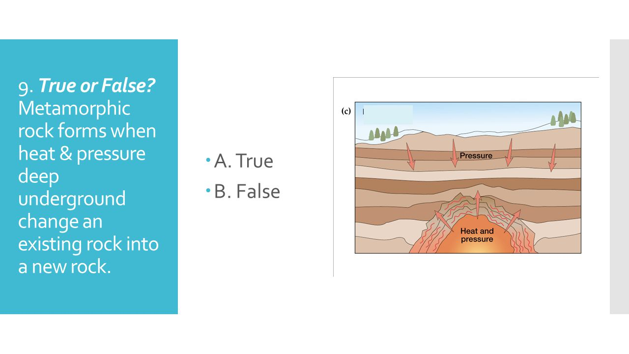 9. True or False? Metamorphic rock forms when heat & pressure deep underground change an existing rock into a new rock. AA. True BB. False