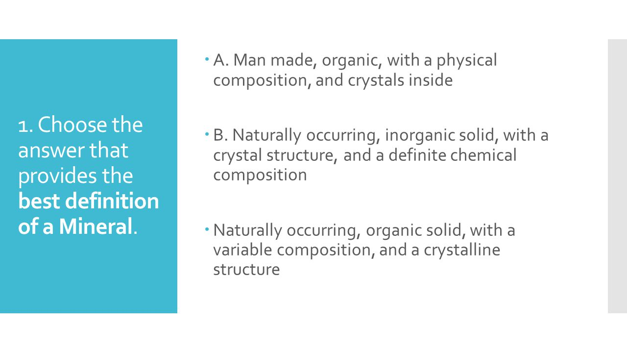 1. Choose the answer that provides the best definition of a Mineral. AA. Man made, organic, with a physical composition, and crystals inside BB. N